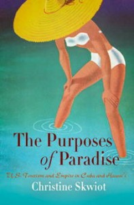 Christine Skwiot, The purposes of paradise : U.S. tourism and empire in Cuba and Hawaiʻi