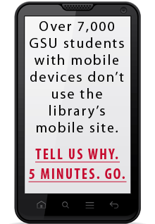 """""""Over 7,000 GSU students with mobile devices don't use the library's mobile website.  Tell us why.  5 minutes.  Go."""""""