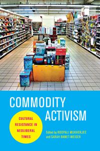 cover, Roopali Mukherjee and Saran Banet-Weiser, eds., Commodity Activism: Cultural Resistance in Neoliberal Times