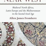 cover, Allen Fromherz, The Near West: Medieval North Africa, Latin Europe and the Mediterranean in the Second Axial Age