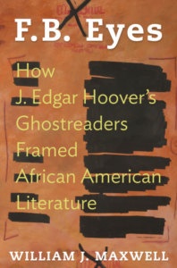 cover, William J. Maxwell, F. B. Eyes: How J. Edgar Hoover's Ghostwriters Framed African American Literature